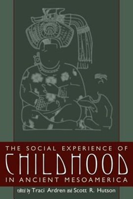 The social experience of childhood in ancient Mesoamerica by Traci Ardren