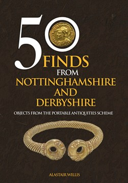 50 finds from Nottinghamshire and Derbyshire by Alastair Willis