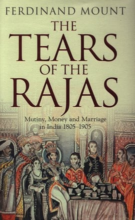 The tears of the Rajas by Ferdinand Mount