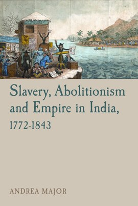Slavery, abolitionism and empire in India, 1772-1843 by Andrea Major