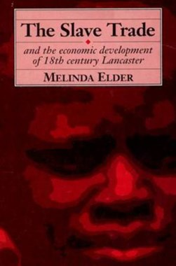 The slave trade and the economic development of eighteenth-century Lancaster by Melinda Elder