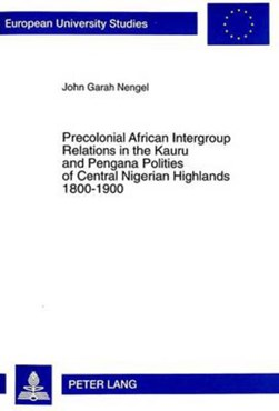 Precolonial African Intergroup Relations in Kauru and Pengana Polities of Central Nigerian Highland by John Garah Nengel