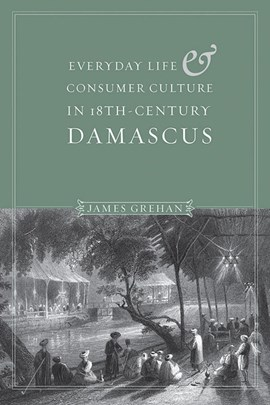 Everyday Life and Consumer Culture in Eighteenth-Century Damascus. Everyday Life and Consumer Cultu by James P. Grehan