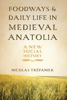 Foodways and daily life in Medieval Anatolia by Nicolas Trépanier