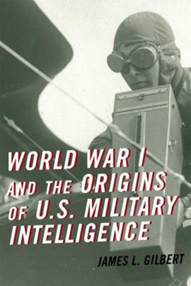 World War I and the origins of U.S. military intelligence by James L. Gilbert