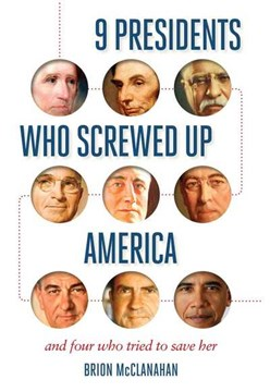 9 Presidents Who Screwed Up America by Brion McClanahan
