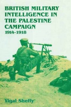 British military intelligence in the Palestinian campaign, 1914-1918 by Yigal Sheffy