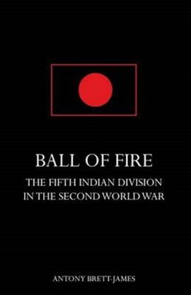 Ball of Firethe Fifth Indian Division in the Second World War. by Antony Brett-James