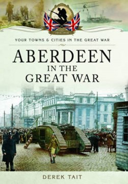 Aberdeen in the Great War by Derek Tait