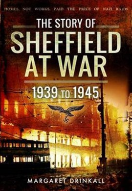 The Story of Sheffield at War 1939 to 1945 by Margaret Drinkall