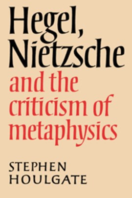 Hegel, Nietzsche and the criticism of metaphysics by Stephen Houlgate