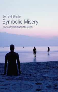 Symbolic misery. Volume 2 The catastrophe of the sensible by Bernard Stiegler
