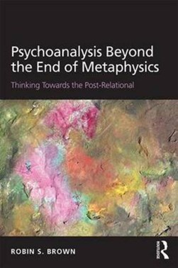 Psychoanalysis beyond the end of metaphysics by Robin S Brown