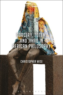 Sorcery, totem, and Jihad in African philosophy by Christopher Wise