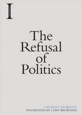 The refusal of politics by Laurent Dubreuil