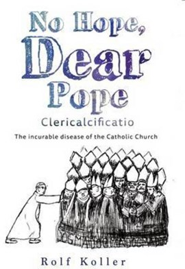 No hope, dear Pope - Clericalcificatio: the incurable disease of the Catholic Church by 255 dogmas by Rolf Koller