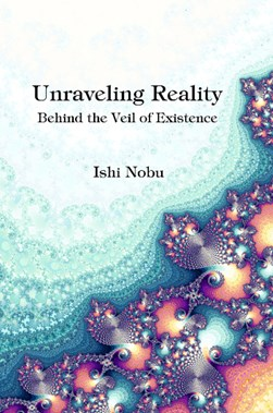 Unraveling Reality by Ishi Nobu