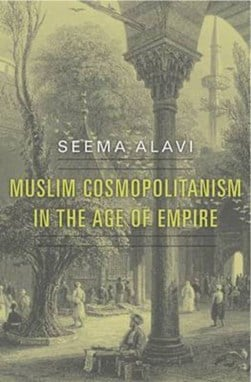 Muslim cosmopolitanism in the Age of Empire by Seema Alavi
