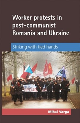 Worker protests in post-communist Romania and Ukraine by Mihai Varga
