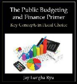 The Public Budgeting and Finance Primer by Jay Eungha Ryu