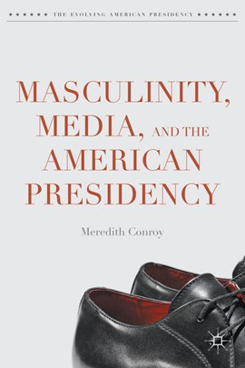 Masculinity, media, and the American presidency by Meredith Conroy