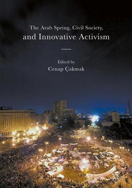 The Arab Spring, civil society, and innovative activism by Cenap Çakmak