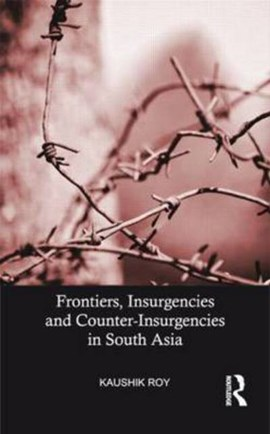 Frontiers, insurgencies and counter-insurgencies in South Asia by Kaushik Roy