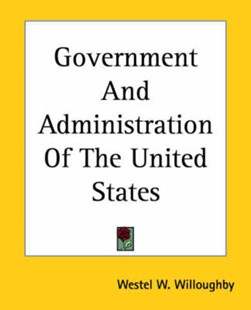 Government and Administration of the United States by Westel Woodbury Willoughby