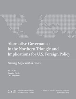 Alternative governance in the Northern Triangle and implications for U.S. foreign policy by Douglas Farah