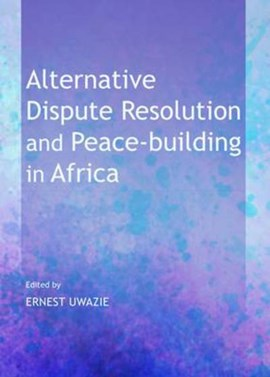 Alternative dispute resolution and peace-building in Africa by Ernest Uwazie