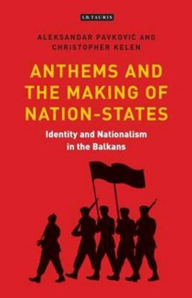 Anthems and the making of nation states by Aleksandar Pavkovic
