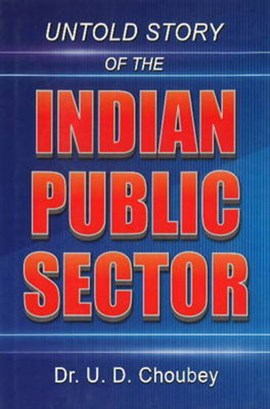 Untold Story of the Indian Public Sector by U D Choubey