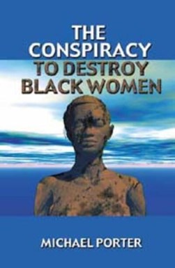 The Conspiracy to Destroy Black Women by Michael Porter