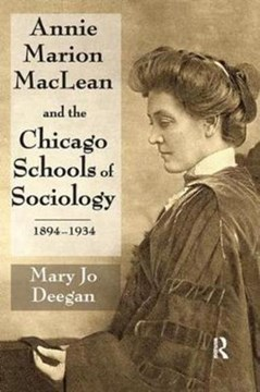 Annie Marion MacLean and the Chicago Schools of Sociology, 1894-1934 by Mary Jo Deegan