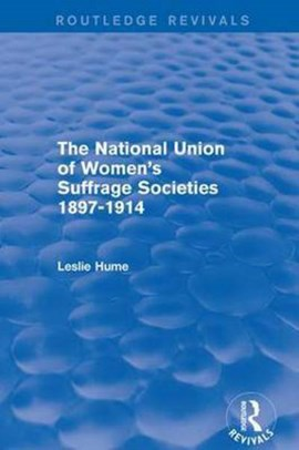 The National Union of Women's Suffrage Societies 1897-1914 by Leslie Hume