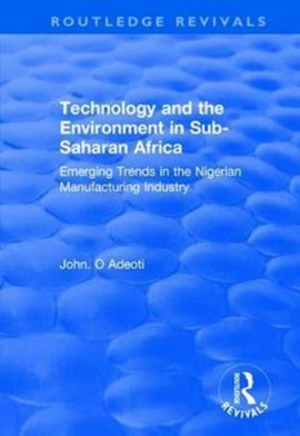 Technology and the Environment in Sub-Saharan Africa: Emerging Trends in the Nigerian Manufacturing by John. O Adeoti