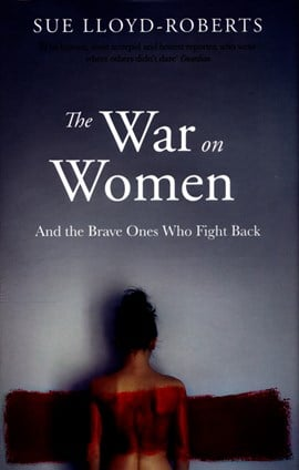The war on women and the brave ones who fight back by Sue Lloyd-Roberts