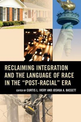 "Reclaiming integration and the language of race in the ""post-racial"" era by Curtis Ivery"