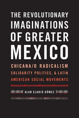 The revolutionary imaginations of greater Mexico by Alan Eladio Gómez