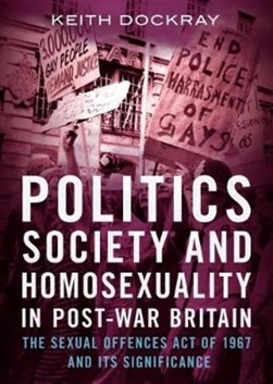 Politics, society and homosexuality in post-war Britain by Keith Dockray