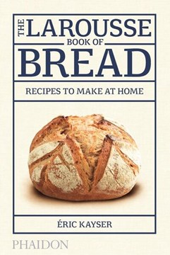The larousse book of bread by Éric Kayser