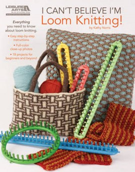 I Can't Believe I'm Loom Knitting! by Kathy Norris