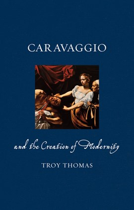 Caravaggio and the creation of modernity by Troy Thomas