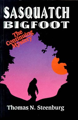 Sasquatch Bigfoot: The Continuing Mystery by Thomas Steenburg