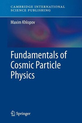 Fundamentals of Cosmic Particle Physics by Maxim Khlopov