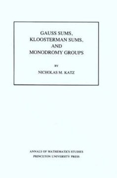 Gauss Sums, Kloosterman Sums, and Monodromy Groups. (AM-116), Volume 116 by Nicholas M. Katz