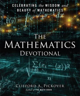 The mathematics devotional by Clifford A. Pickover, author of The Math Book