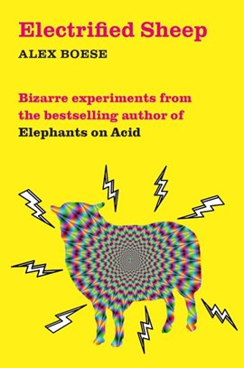Electrified sheep and other bizarre experiments by Alex Boese