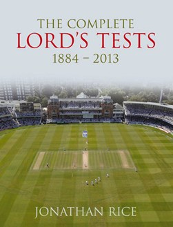 The complete Lord's tests, 1884-2013 by Jonathan Rice