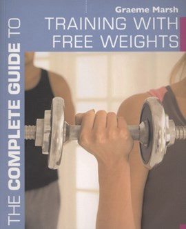 The complete guide to training with free weights by Graeme Marsh